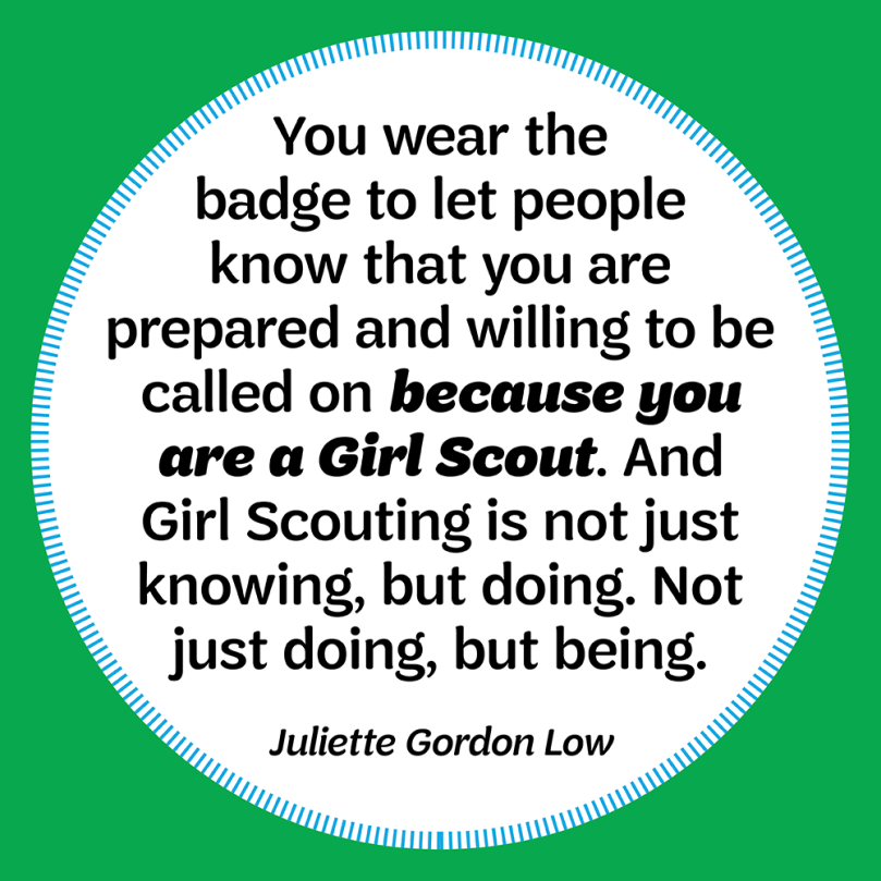 You wear the badge to let people know that you are prepared and willing to be called on because you are a Girl Scout. And Girl Scouting is not just knowing, but doing. Not just doing, but being.